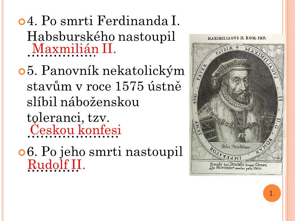 4. Po smrti Ferdinanda I. Habsburského nastoupil ……………. 5. Panovník nekatolickým stavům v roce 1575 ústně slíbil náboženskou toleranci, tzv. ………………… 6