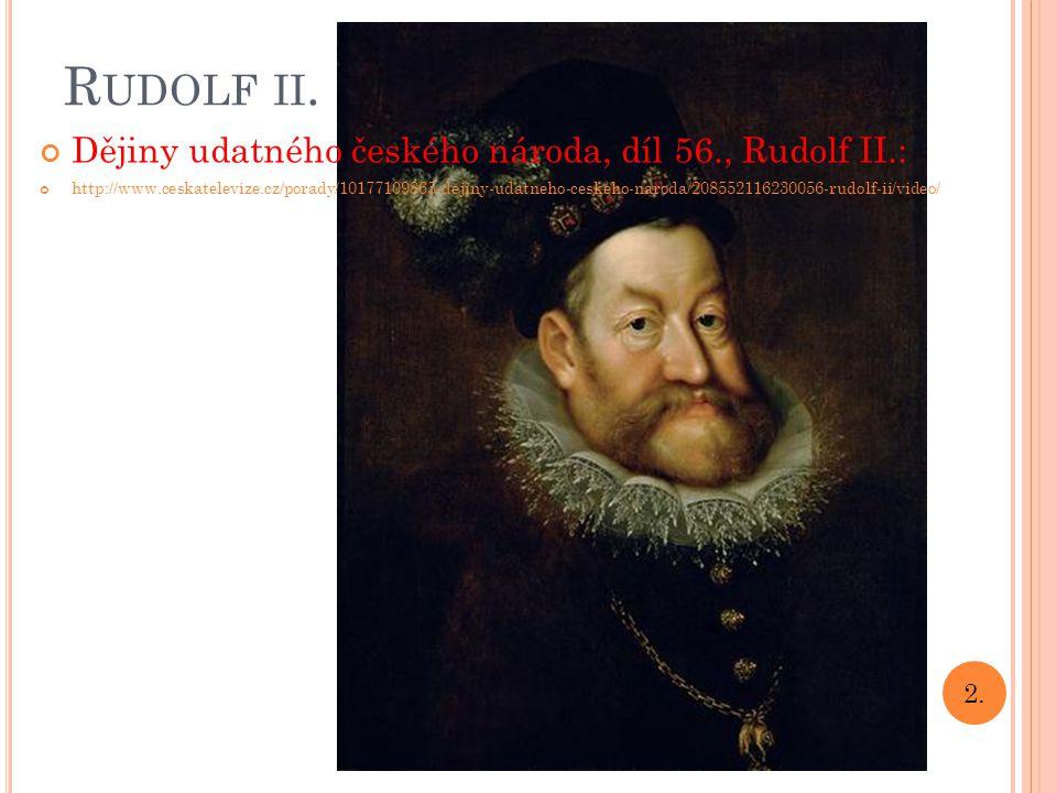 R UDOLF II. Dějiny udatného českého národa, díl 56., Rudolf II.: http://www.ceskatelevize.cz/porady/10177109865-dejiny-udatneho-ceskeho-naroda/2085521