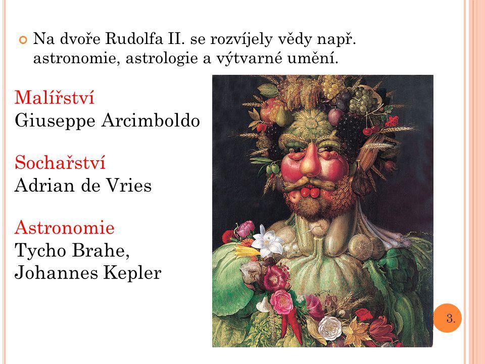 Na dvoře Rudolfa II. se rozvíjely vědy např. astronomie, astrologie a výtvarné umění. 3. Malířství Giuseppe Arcimboldo Sochařství Adrian de Vries Astr