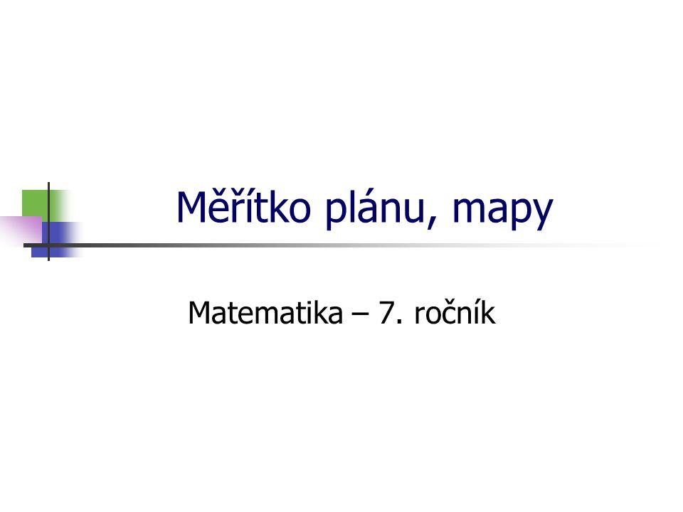 Měřítko plánu, mapy Matematika – 7. ročník