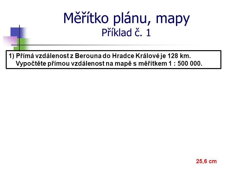 Měřítko plánu, mapy Příklad č. 1 1) Přímá vzdálenost z Berouna do Hradce Králové je 128 km. Vypočtěte přímou vzdálenost na mapě s měřítkem 1 : 500 000