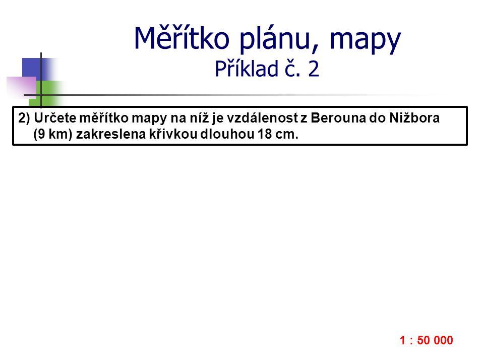 Měřítko plánu, mapy Příklad č. 2 2) Určete měřítko mapy na níž je vzdálenost z Berouna do Nižbora (9 km) zakreslena křivkou dlouhou 18 cm. 1 : 50 000