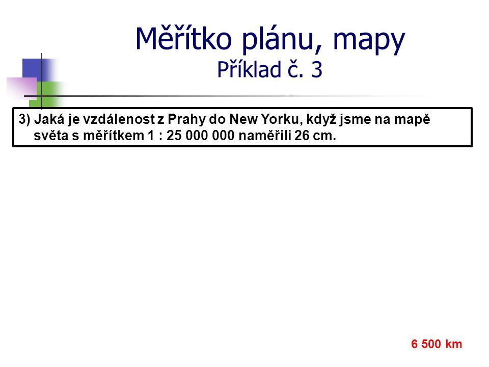 Měřítko plánu, mapy Příklad č. 3 3) Jaká je vzdálenost z Prahy do New Yorku, když jsme na mapě světa s měřítkem 1 : 25 000 000 naměřili 26 cm. 6 500 k