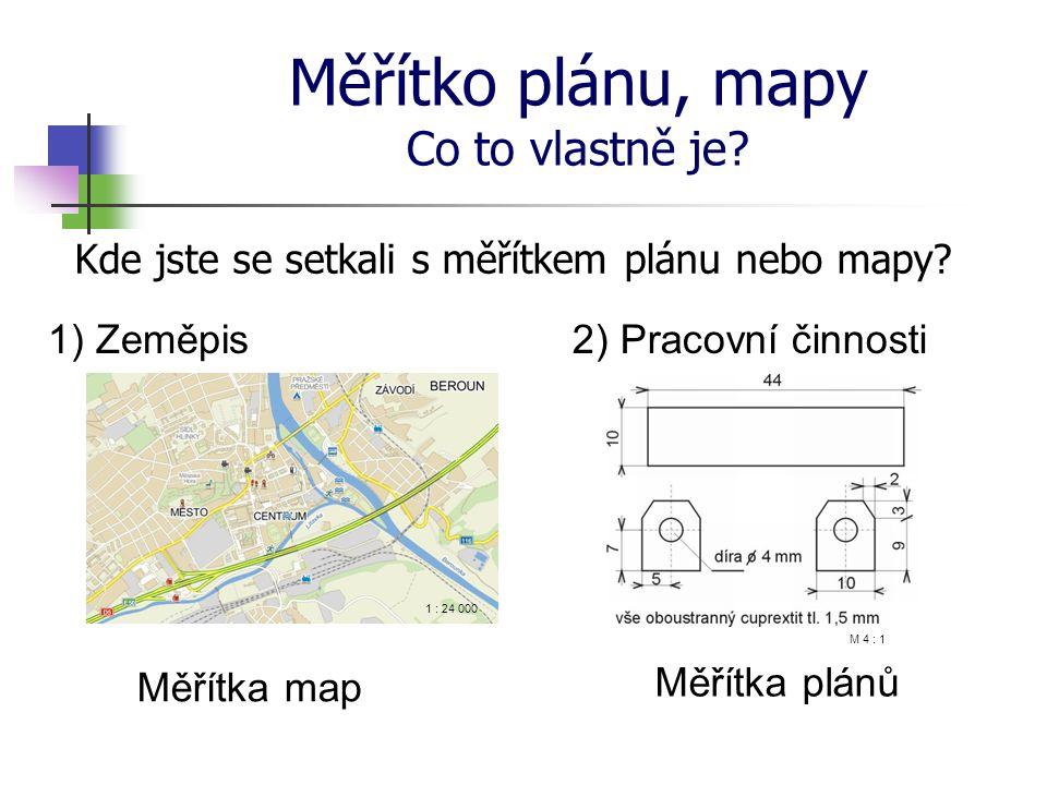 Měřítko plánu, mapy Co to vlastně je? Kde jste se setkali s měřítkem plánu nebo mapy? 1) Zeměpis2) Pracovní činnosti Měřítka map Měřítka plánů 1 : 24
