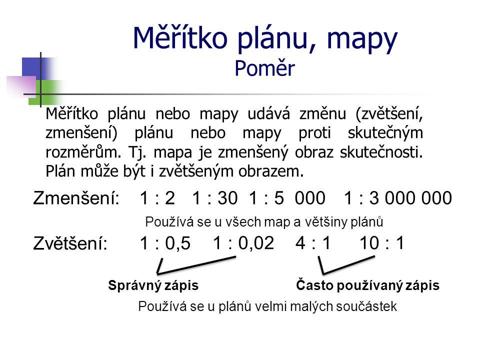 Měřítko plánu, mapy Poměr Měřítko plánu nebo mapy udává změnu (zvětšení, zmenšení) plánu nebo mapy proti skutečným rozměrům. Tj. mapa je zmenšený obra