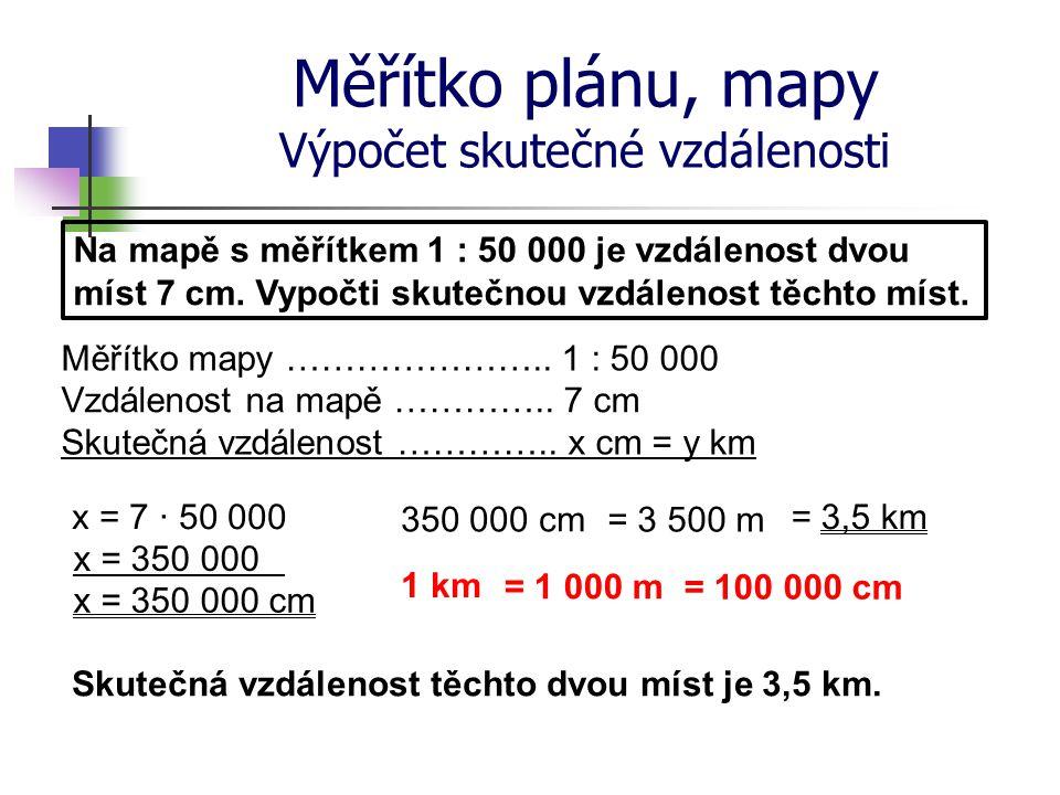 Měřítko plánu, mapy Výpočet skutečné vzdálenosti Na mapě s měřítkem 1 : 50 000 je vzdálenost dvou míst 7 cm. Vypočti skutečnou vzdálenost těchto míst.