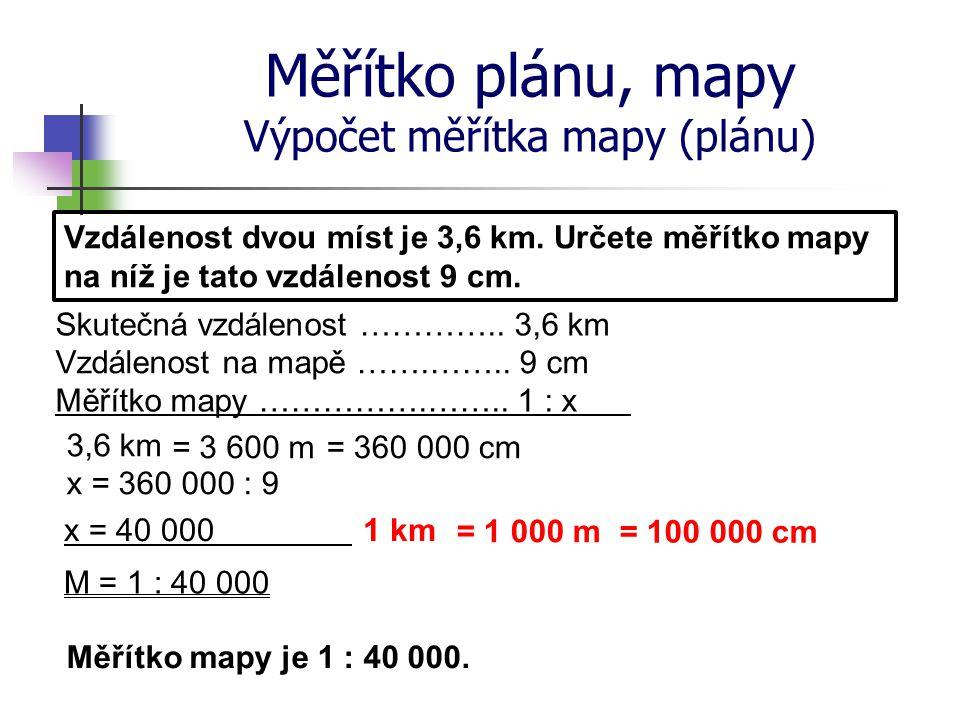 Měřítko plánu, mapy Výpočet měřítka mapy (plánu) Vzdálenost dvou míst je 3,6 km. Určete měřítko mapy na níž je tato vzdálenost 9 cm. Skutečná vzdáleno
