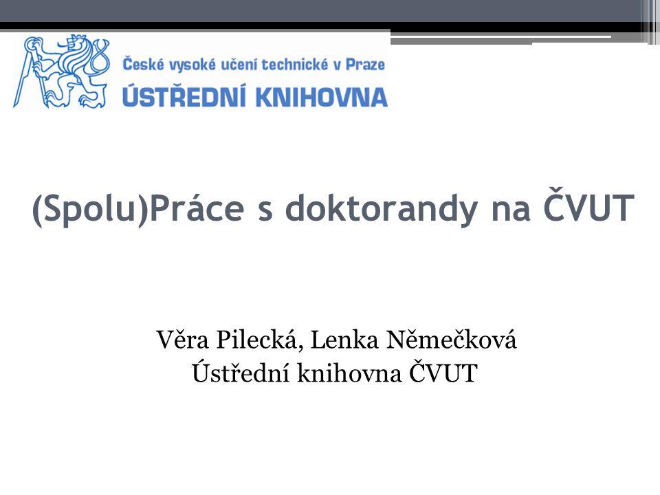 (Spolu)Práce s doktorandy na ČVUT Věra Pilecká, Lenka Němečková Ústřední knihovna ČVUT
