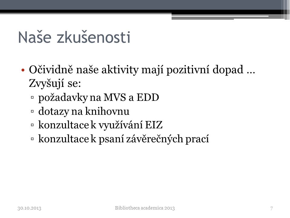 Naše zkušenosti •Očividně naše aktivity mají pozitivní dopad … Zvyšují se: ▫požadavky na MVS a EDD ▫dotazy na knihovnu ▫konzultace k využívání EIZ ▫konzultace k psaní závěrečných prací 30.10.2013Bibliotheca academica 20137