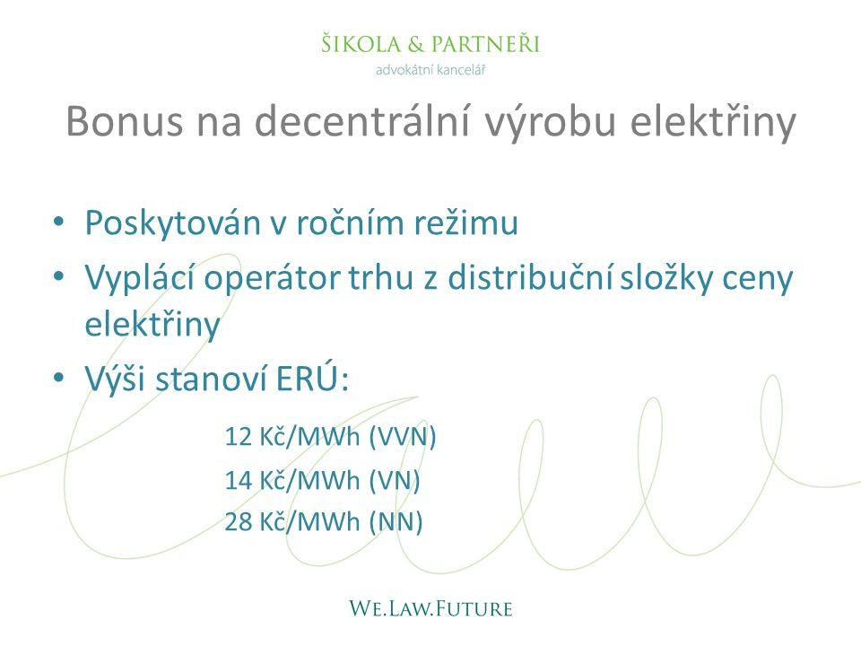 Bonus na decentrální výrobu elektřiny • Poskytován v ročním režimu • Vyplácí operátor trhu z distribuční složky ceny elektřiny • Výši stanoví ERÚ: 12 Kč/MWh (VVN) 14 Kč/MWh (VN) 28 Kč/MWh (NN)