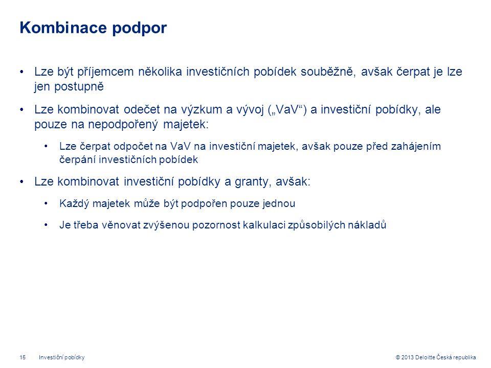 """15© 2013 Deloitte Česká republika Kombinace podpor •Lze být příjemcem několika investičních pobídek souběžně, avšak čerpat je lze jen postupně •Lze kombinovat odečet na výzkum a vývoj (""""VaV ) a investiční pobídky, ale pouze na nepodpořený majetek: •Lze čerpat odpočet na VaV na investiční majetek, avšak pouze před zahájením čerpání investičních pobídek •Lze kombinovat investiční pobídky a granty, avšak: •Každý majetek může být podpořen pouze jednou •Je třeba věnovat zvýšenou pozornost kalkulaci způsobilých nákladů Investiční pobídky"""