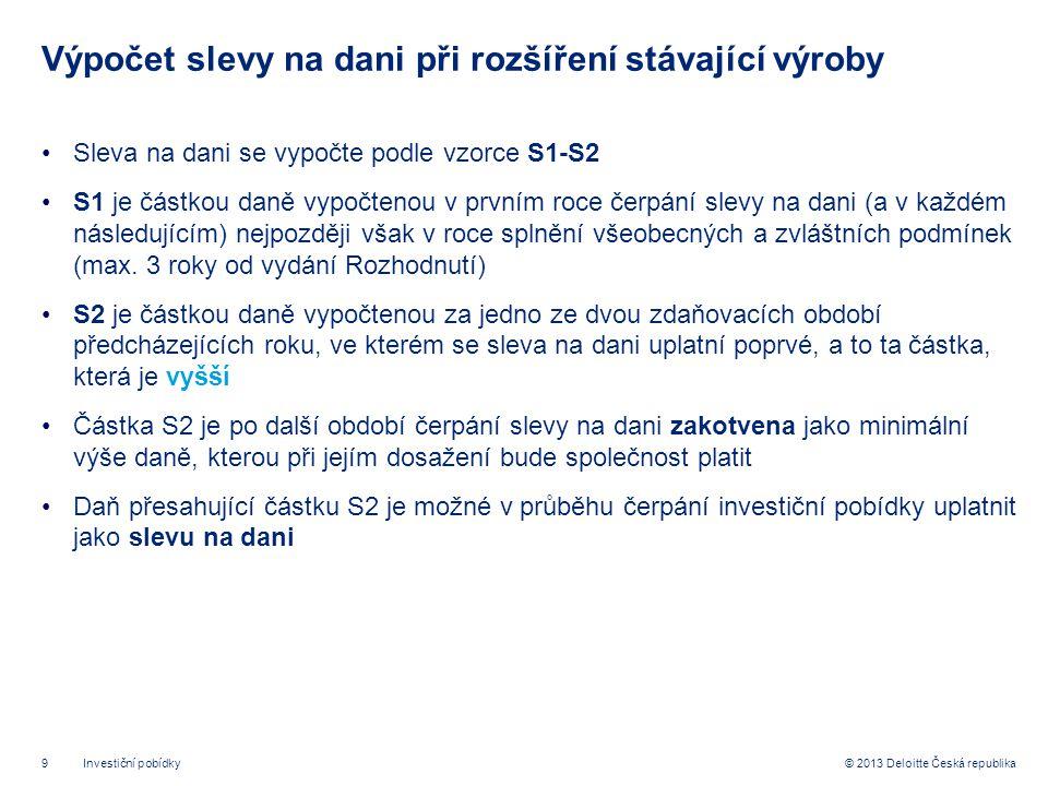 9© 2013 Deloitte Česká republika Výpočet slevy na dani při rozšíření stávající výroby •Sleva na dani se vypočte podle vzorce S1-S2 •S1 je částkou daně vypočtenou v prvním roce čerpání slevy na dani (a v každém následujícím) nejpozději však v roce splnění všeobecných a zvláštních podmínek (max.
