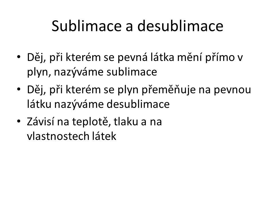 Sublimace a desublimace • Děj, při kterém se pevná látka mění přímo v plyn, nazýváme sublimace • Děj, při kterém se plyn přeměňuje na pevnou látku naz