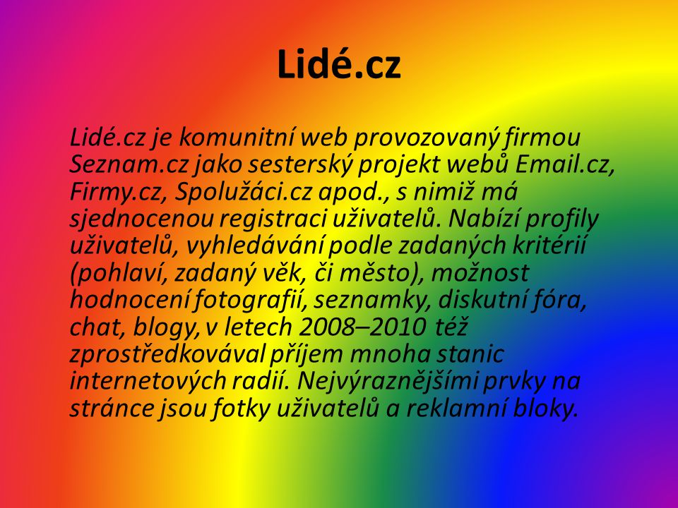 Lidé.cz Lidé.cz je komunitní web provozovaný firmou Seznam.cz jako sesterský projekt webů Email.cz, Firmy.cz, Spolužáci.cz apod., s nimiž má sjednocenou registraci uživatelů.