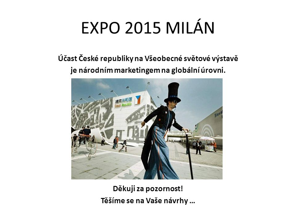 EXPO 2015 MILÁN Účast České republiky na Všeobecné světové výstavě je národním marketingem na globální úrovni. Děkuji za pozornost! Těšíme se na Vaše