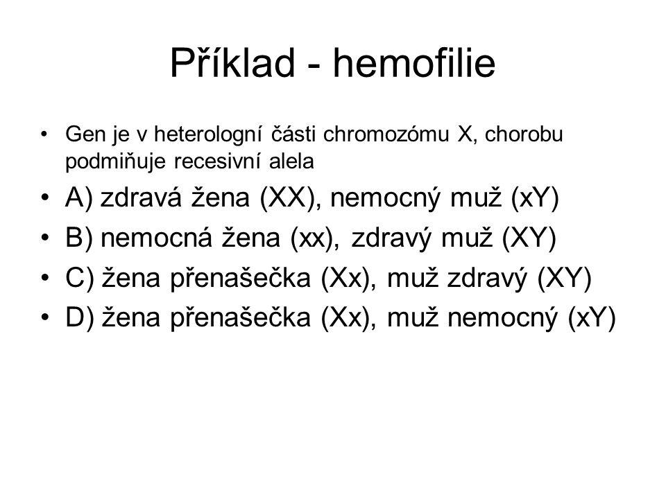 Příklad - hemofilie •Gen je v heterologní části chromozómu X, chorobu podmiňuje recesivní alela •A) zdravá žena (XX), nemocný muž (xY) •B) nemocná žena (xx), zdravý muž (XY) •C) žena přenašečka (Xx), muž zdravý (XY) •D) žena přenašečka (Xx), muž nemocný (xY)