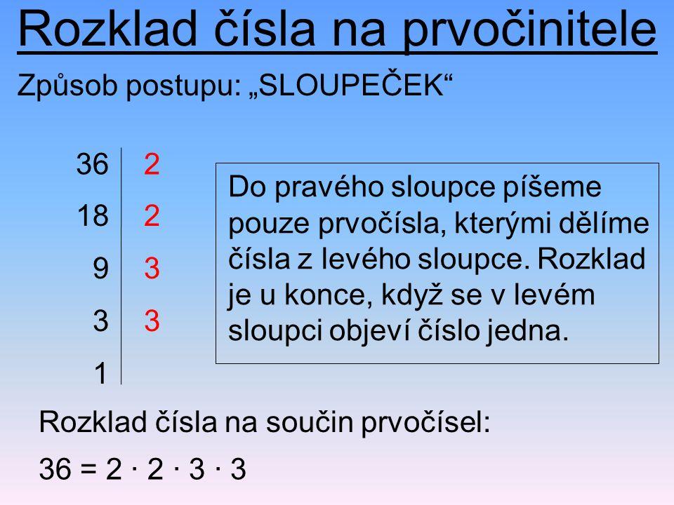 """Rozklad čísla na prvočinitele 36 36 = 2 · 2 · 3 · 3 Rozklad čísla na součin prvočísel: Způsob postupu: """"SLOUPEČEK"""" 18 9 3 1 2 2 3 3 Do pravého sloupce"""