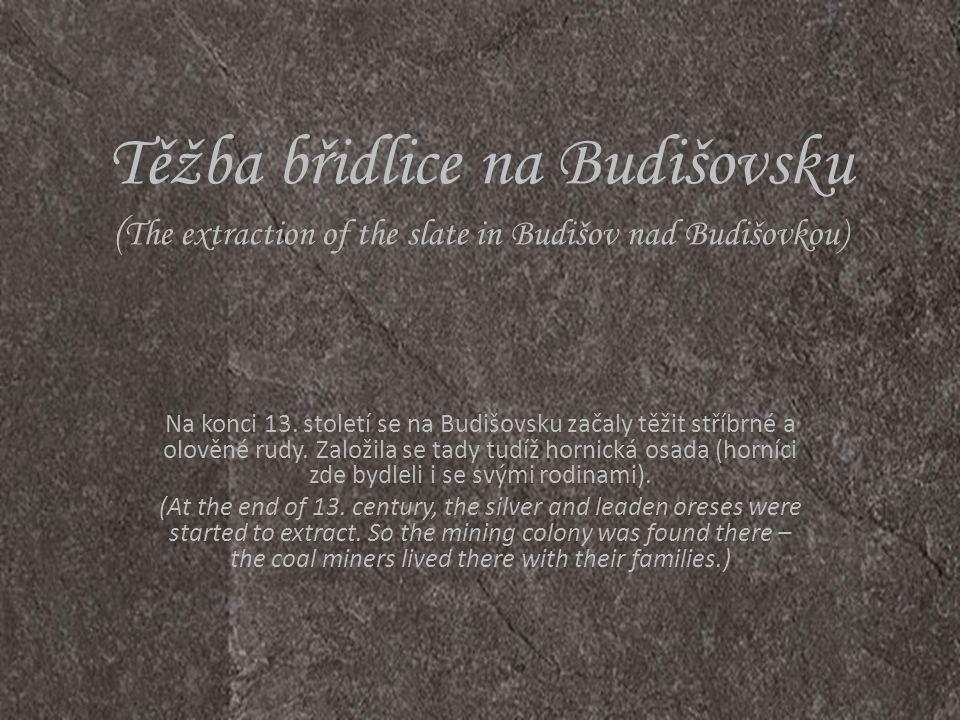 Těžba břidlice na Budišovsku ( The extraction of the slate in Budišov nad Budišovkou) Na konci 13. století se na Budišovsku začaly těžit stříbrné a ol