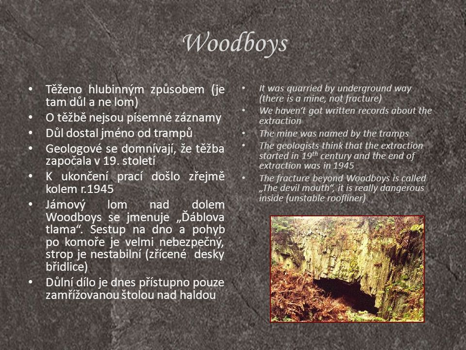 Woodboys • It was quarried by underground way (there is a mine, not fracture) • We haven't got written records about the extraction • The mine was nam