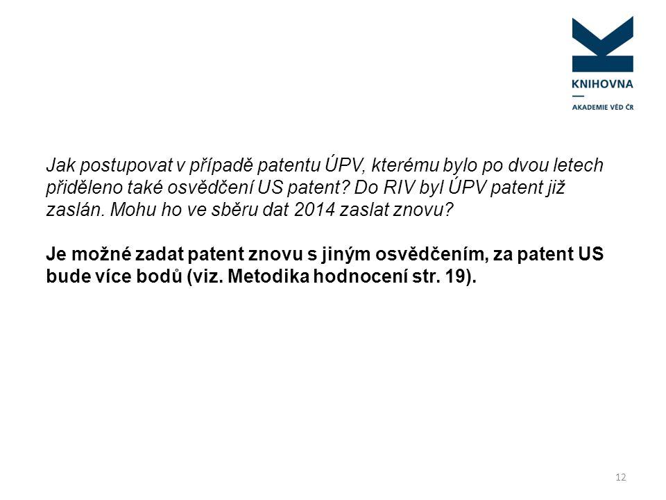 12 Jak postupovat v případě patentu ÚPV, kterému bylo po dvou letech přiděleno také osvědčení US patent? Do RIV byl ÚPV patent již zaslán. Mohu ho ve