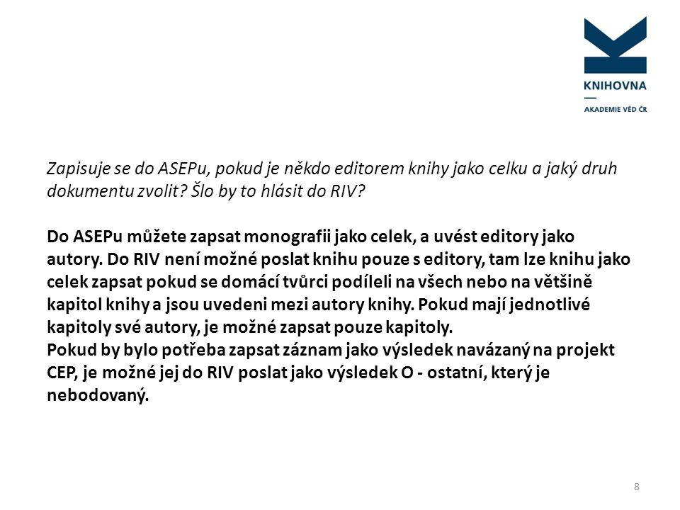 8 Zapisuje se do ASEPu, pokud je někdo editorem knihy jako celku a jaký druh dokumentu zvolit? Šlo by to hlásit do RIV? Do ASEPu můžete zapsat monogra