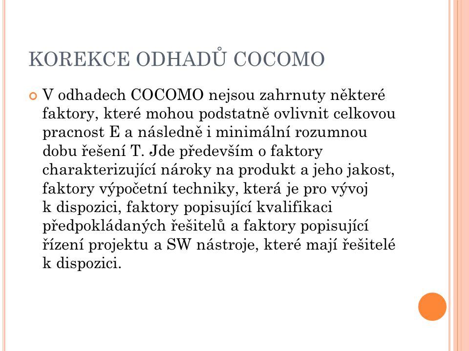 KOREKCE ODHADŮ COCOMO V odhadech COCOMO nejsou zahrnuty některé faktory, které mohou podstatně ovlivnit celkovou pracnost E a následně i minimální rozumnou dobu řešení T.