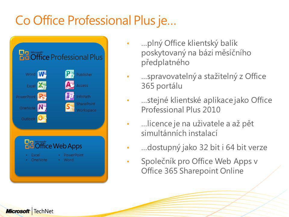 Co Office Professional Plus je… • …plný Office klientský balík poskytovaný na bázi měsíčního předplatného • …spravovatelný a stažitelný z Office 365 portálu • …stejné klientské aplikace jako Office Professional Plus 2010 • …licence je na uživatele a až pět simultánních instalací • …dostupný jako 32 bit i 64 bit verze • Společník pro Office Web Apps v Office 365 Sharepoint Online Publisher Word Excel PowerPoint OneNote Outlook Access InfoPath SharePoint Workspace • Excel • OneNote • PowerPoint • Word