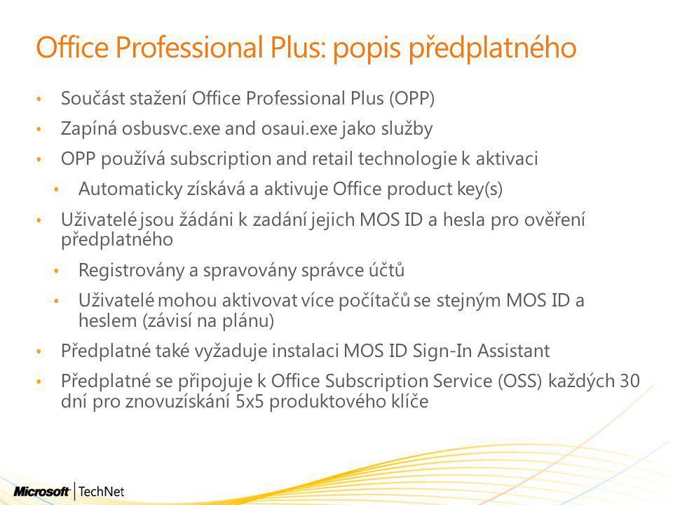 Office Professional Plus: popis předplatného • Součást stažení Office Professional Plus (OPP) • Zapíná osbusvc.exe and osaui.exe jako služby • OPP používá subscription and retail technologie k aktivaci • Automaticky získává a aktivuje Office product key(s) • Uživatelé jsou žádáni k zadání jejich MOS ID a hesla pro ověření předplatného • Registrovány a spravovány správce účtů • Uživatelé mohou aktivovat více počítačů se stejným MOS ID a heslem (závisí na plánu) • Předplatné také vyžaduje instalaci MOS ID Sign-In Assistant • Předplatné se připojuje k Office Subscription Service (OSS) každých 30 dní pro znovuzískání 5x5 produktového klíče