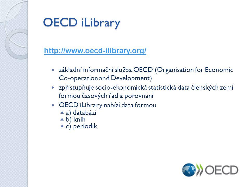 OECD iLibrary http://www.oecd-ilibrary.org/  základní informační služba OECD (Organisation for Economic Co-operation and Development)  zpřístupňuje socio-ekonomická statistická data členských zemí formou časových řad a porovnání  OECD iLibrary nabízí data formou  a) databází  b) knih  c) periodik