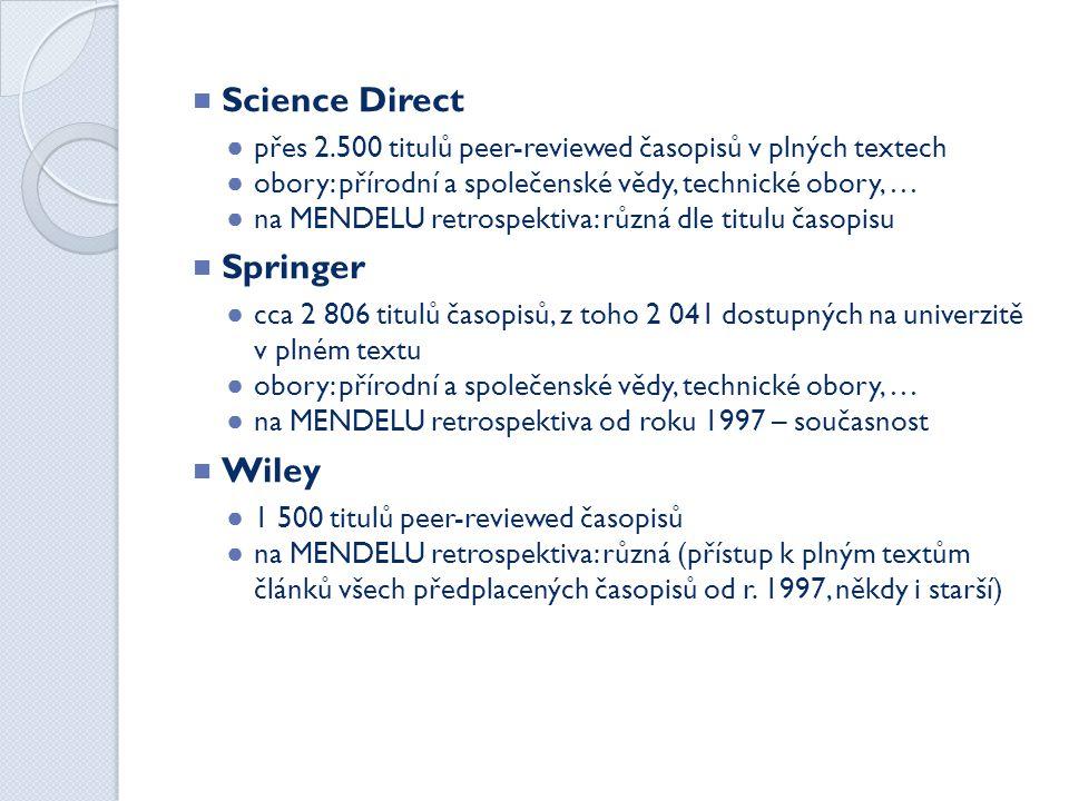  Science Direct ● přes 2.500 titulů peer-reviewed časopisů v plných textech ● obory: přírodní a společenské vědy, technické obory, … ● na MENDELU retrospektiva: různá dle titulu časopisu  Springer ● cca 2 806 titulů časopisů, z toho 2 041 dostupných na univerzitě v plném textu ● obory: přírodní a společenské vědy, technické obory, … ● na MENDELU retrospektiva od roku 1997 – současnost  Wiley ● 1 500 titulů peer-reviewed časopisů ● na MENDELU retrospektiva: různá (přístup k plným textům článků všech předplacených časopisů od r.