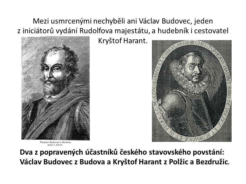 Mezi usmrcenými nechyběli ani Václav Budovec, jeden z iniciátorů vydání Rudolfova majestátu, a hudebník i cestovatel Kryštof Harant. Dva z popravených