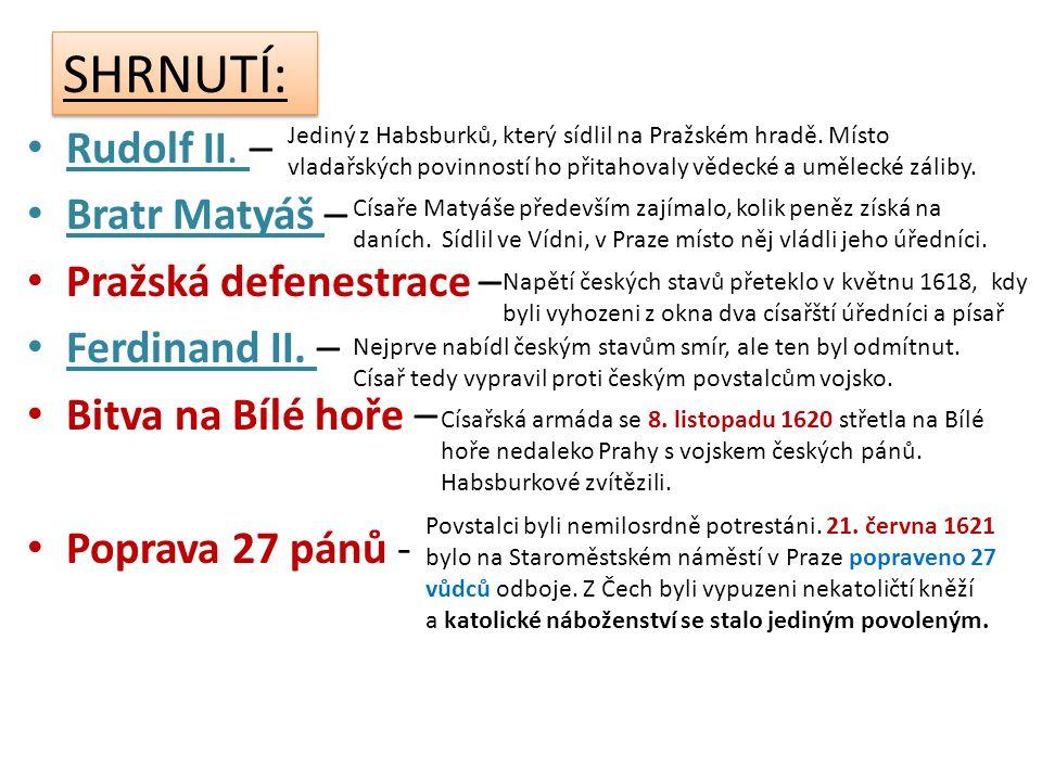 SHRNUTÍ: • Rudolf II. – • Bratr Matyáš – • Pražská defenestrace – • Ferdinand II. – • Bitva na Bílé hoře – • Poprava 27 pánů - Jediný z Habsburků, kte