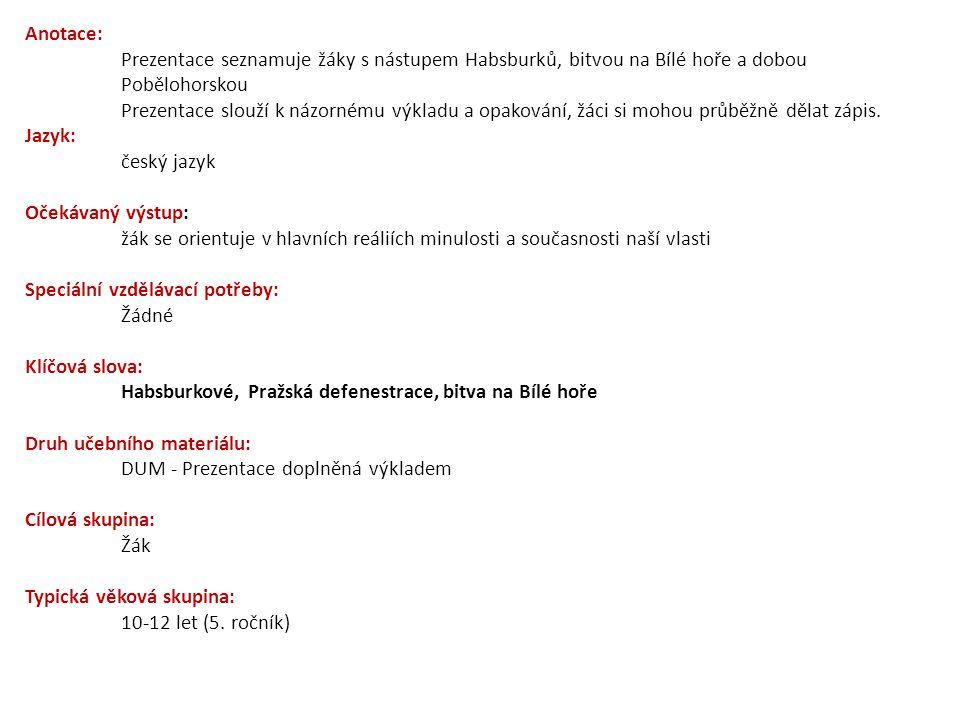 Anotace: Prezentace seznamuje žáky s nástupem Habsburků, bitvou na Bílé hoře a dobou Pobělohorskou Prezentace slouží k názornému výkladu a opakování,