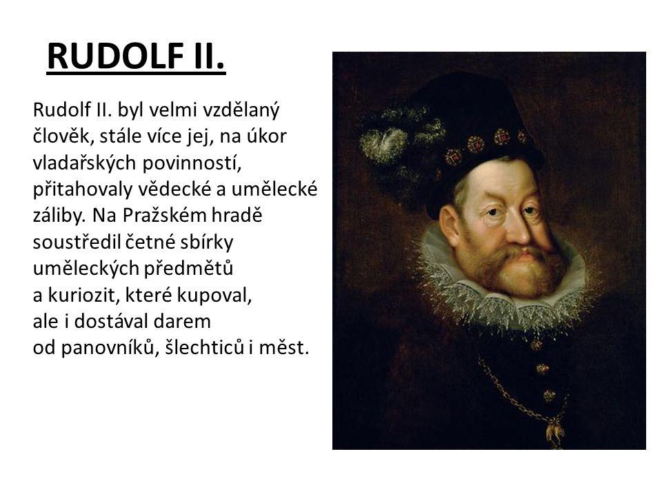 RUDOLF II. Rudolf II. byl velmi vzdělaný člověk, stále více jej, na úkor vladařských povinností, přitahovaly vědecké a umělecké záliby. Na Pražském hr