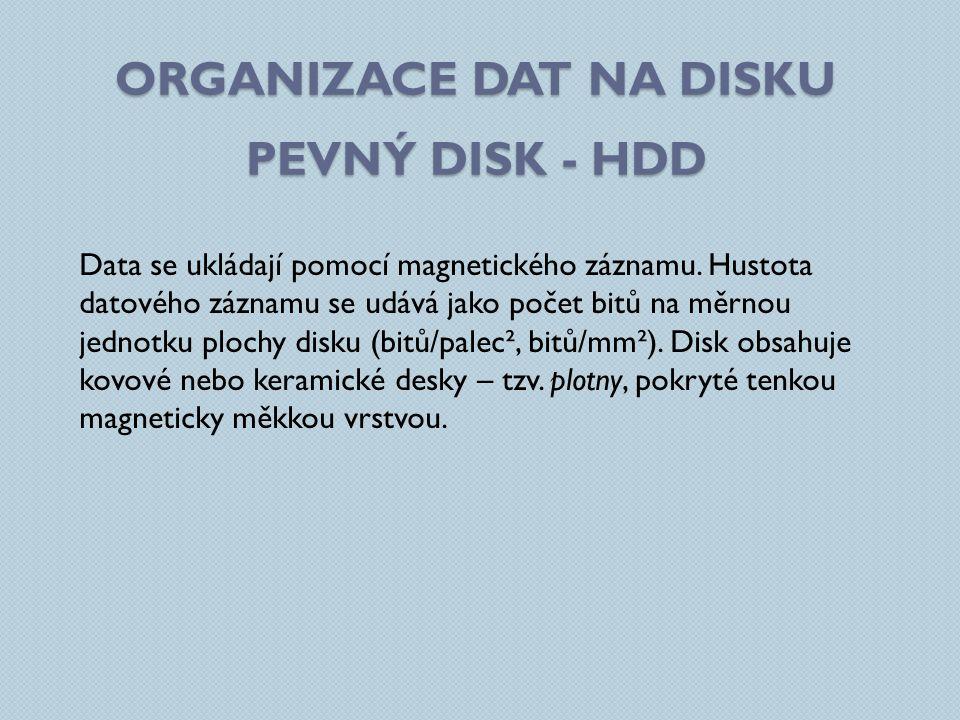 ORGANIZACE DAT NA DISKU PEVNÝ DISK - HDD Data se ukládají pomocí magnetického záznamu. Hustota datového záznamu se udává jako počet bitů na měrnou jed