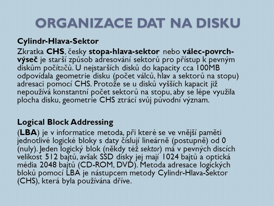 ORGANIZACE DAT NA DISKU Cylindr-Hlava-Sektor Zkratka CHS, česky stopa-hlava-sektor nebo válec-povrch- výseč je starší způsob adresování sektorů pro př