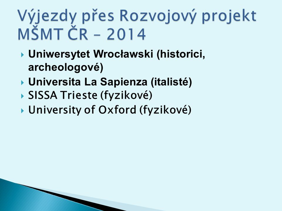  http://www.slu.cz/su/fpf/cz/zahranicni- styky/ http://www.slu.cz/su/fpf/cz/zahranicni- styky/  (odkaz – Výjezdy přes Rozvojový projekt – zde také seznam partnerských univerzit,na které možno přes projekt vyjíždět).