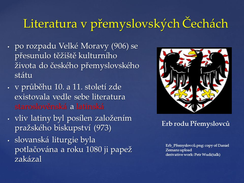 Literatura v přemyslovských Čechách • po rozpadu Velké Moravy (906) se přesunulo těžiště kulturního života do českého přemyslovského státu • v průběhu