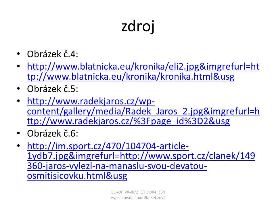 zdroj • Obrázek č.4: • http://www.blatnicka.eu/kronika/eli2.jpg&imgrefurl=ht tp://www.blatnicka.eu/kronika/kronika.html&usg http://www.blatnicka.eu/kronika/eli2.jpg&imgrefurl=ht tp://www.blatnicka.eu/kronika/kronika.html&usg • Obrázek č.5: • http://www.radekjaros.cz/wp- content/gallery/media/Radek_Jaros_2.jpg&imgrefurl=h ttp://www.radekjaros.cz/%3Fpage_id%3D2&usg http://www.radekjaros.cz/wp- content/gallery/media/Radek_Jaros_2.jpg&imgrefurl=h ttp://www.radekjaros.cz/%3Fpage_id%3D2&usg • Obrázek č.6: • http://im.sport.cz/470/104704-article- 1ydb7.jpg&imgrefurl=http://www.sport.cz/clanek/149 360-jaros-vylezl-na-manaslu-svou-devatou- osmitisicovku.html&usg http://im.sport.cz/470/104704-article- 1ydb7.jpg&imgrefurl=http://www.sport.cz/clanek/149 360-jaros-vylezl-na-manaslu-svou-devatou- osmitisicovku.html&usg EU-OP VK-III/2 ICT DUM 364 Vypracovala Ludmila Kebzová
