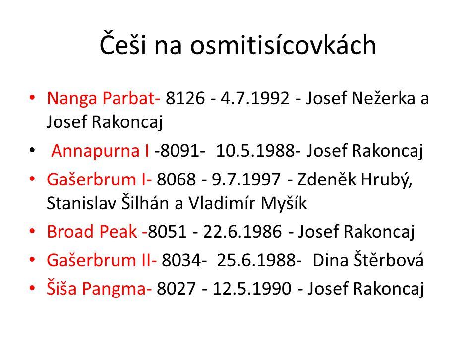 Češi na osmitisícovkách • Nanga Parbat- 8126 - 4.7.1992 - Josef Nežerka a Josef Rakoncaj • Annapurna I -8091- 10.5.1988- Josef Rakoncaj • Gašerbrum I- 8068 - 9.7.1997 - Zdeněk Hrubý, Stanislav Šilhán a Vladimír Myšík • Broad Peak -8051 - 22.6.1986 - Josef Rakoncaj • Gašerbrum II- 8034- 25.6.1988- Dina Štěrbová • Šiša Pangma- 8027 - 12.5.1990 - Josef Rakoncaj