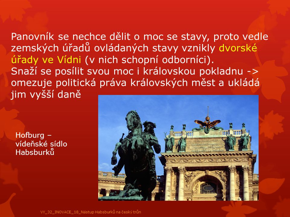 Panovník se nechce dělit o moc se stavy, proto vedle zemských úřadů ovládaných stavy vznikly dvorské úřady ve Vídni (v nich schopní odborníci). Snaží