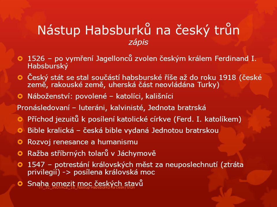 Nástup Habsburků na český trůn zápis  1526 – po vymření Jagellonců zvolen českým králem Ferdinand I. Habsburský  Český stát se stal součástí habsbur