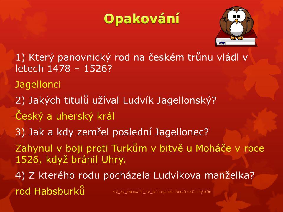 1) Který panovnický rod na českém trůnu vládl v letech 1478 – 1526? Jagellonci 2) Jakých titulů užíval Ludvík Jagellonský? Český a uherský král 3) Jak