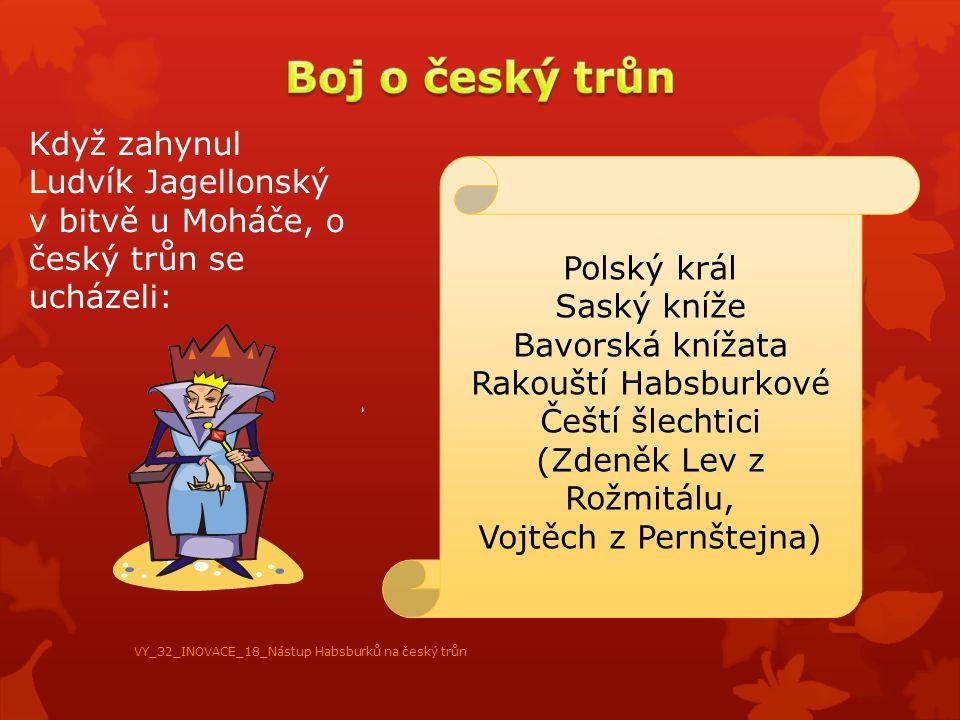 Když zahynul Ludvík Jagellonský v bitvě u Moháče, o český trůn se ucházeli: Polský král Saský kníže Bavorská knížata Rakouští Habsburkové Čeští šlecht