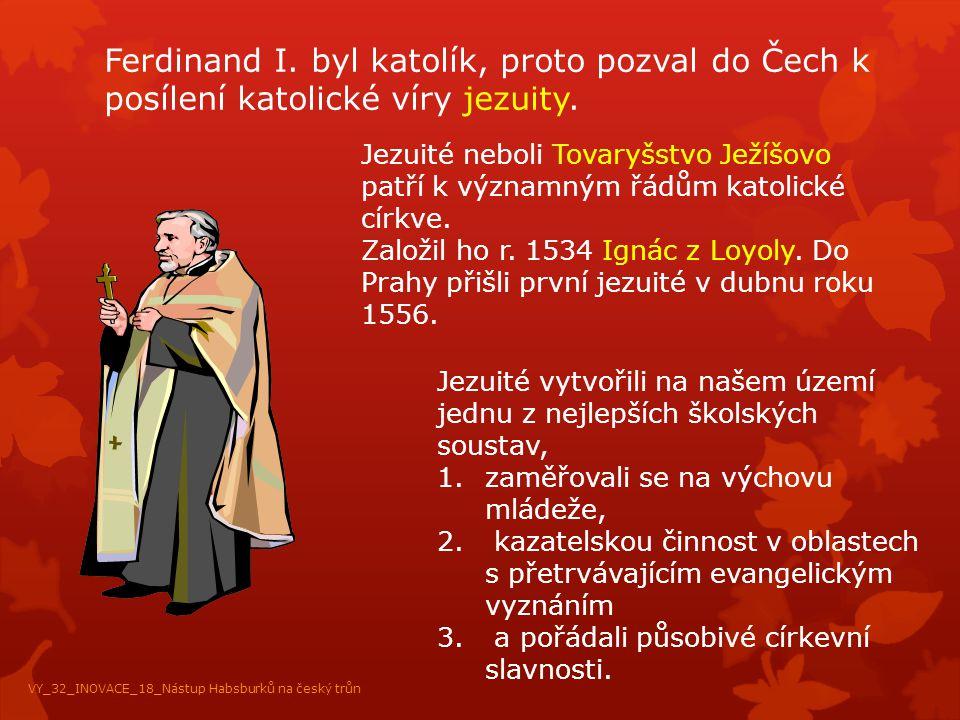 Ferdinand I. byl katolík, proto pozval do Čech k posílení katolické víry jezuity. Jezuité neboli Tovaryšstvo Ježíšovo patří k významným řádům katolick