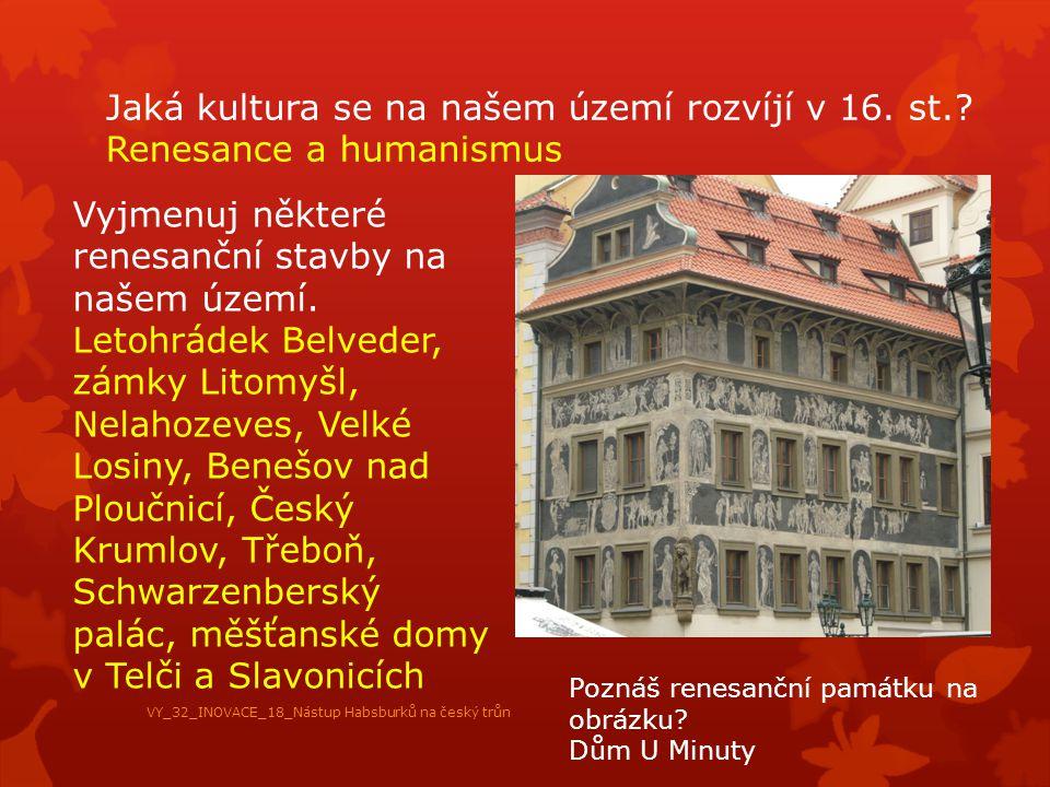 Jaká kultura se na našem území rozvíjí v 16. st.? Renesance a humanismus Vyjmenuj některé renesanční stavby na našem území. Letohrádek Belveder, zámky