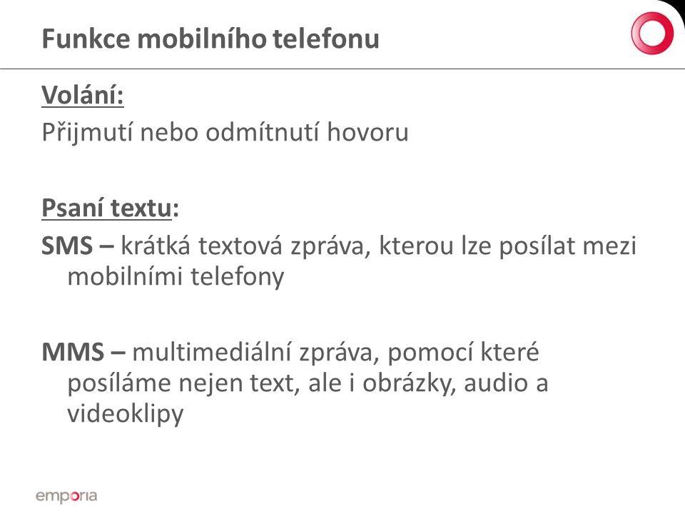 Funkce mobilního telefonu Volání: Přijmutí nebo odmítnutí hovoru Psaní textu: SMS – krátká textová zpráva, kterou lze posílat mezi mobilními telefony MMS – multimediální zpráva, pomocí které posíláme nejen text, ale i obrázky, audio a videoklipy