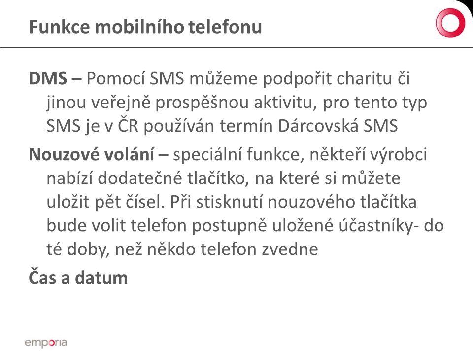 Funkce mobilního telefonu DMS – Pomocí SMS můžeme podpořit charitu či jinou veřejně prospěšnou aktivitu, pro tento typ SMS je v ČR používán termín Dárcovská SMS Nouzové volání – speciální funkce, někteří výrobci nabízí dodatečné tlačítko, na které si můžete uložit pět čísel.