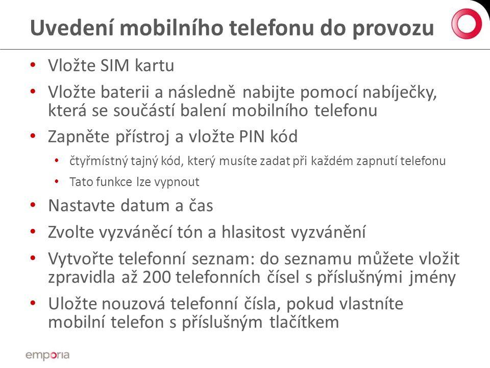 Uvedení mobilního telefonu do provozu • Vložte SIM kartu • Vložte baterii a následně nabijte pomocí nabíječky, která se součástí balení mobilního telefonu • Zapněte přístroj a vložte PIN kód • čtyřmístný tajný kód, který musíte zadat při každém zapnutí telefonu • Tato funkce lze vypnout • Nastavte datum a čas • Zvolte vyzváněcí tón a hlasitost vyzvánění • Vytvořte telefonní seznam: do seznamu můžete vložit zpravidla až 200 telefonních čísel s příslušnými jmény • Uložte nouzová telefonní čísla, pokud vlastníte mobilní telefon s příslušným tlačítkem