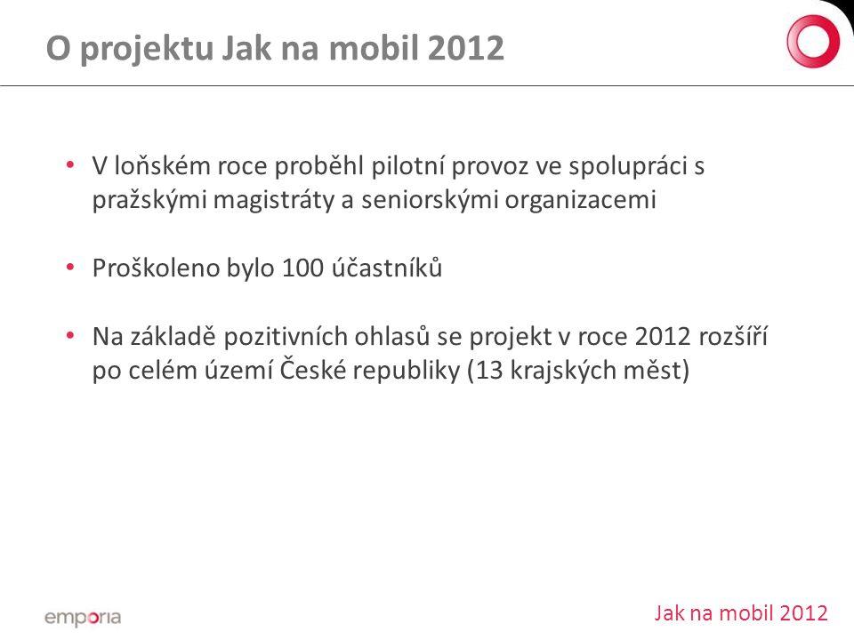 O projektu Jak na mobil 2012 • V loňském roce proběhl pilotní provoz ve spolupráci s pražskými magistráty a seniorskými organizacemi • Proškoleno bylo 100 účastníků • Na základě pozitivních ohlasů se projekt v roce 2012 rozšíří po celém území České republiky (13 krajských měst) Jak na mobil 2012